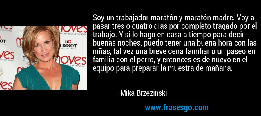 Soy un trabajador maratón y maratón madre. Voy a pasar tres o cuatro días por completo tragado por el trabajo. Y si lo hago en casa a tiempo para decir buenas noches, puedo tener una buena hora con las niñas, tal vez una breve cena familiar o un paseo en familia con el perro, y entonces es de nuevo en el equipo para preparar la muestra de mañana. – Mika Brzezinski