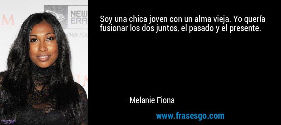 Soy una chica joven con un alma vieja. Yo quería fusionar los dos juntos, el pasado y el presente. – Melanie Fiona