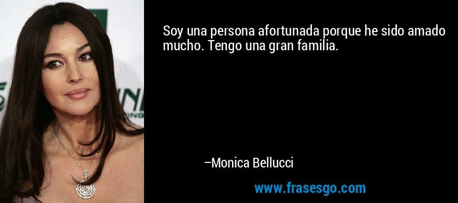 Soy una persona afortunada porque he sido amado mucho. Tengo una gran familia. – Monica Bellucci