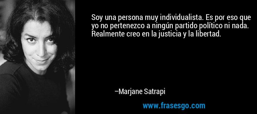 Soy una persona muy individualista. Es por eso que yo no pertenezco a ningún partido político ni nada. Realmente creo en la justicia y la libertad. – Marjane Satrapi