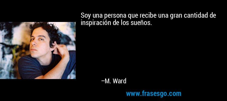 Soy una persona que recibe una gran cantidad de inspiración de los sueños. – M. Ward