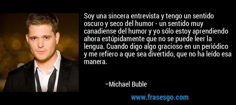 Soy una sincera entrevista y tengo un sentido oscuro y seco del humor - un sentido muy canadiense del humor y yo sólo estoy aprendiendo ahora estúpidamente que no se puede leer la lengua. Cuando digo algo gracioso en un periódico y me refiero a que sea divertido, que no ha leído esa manera. – Michael Buble