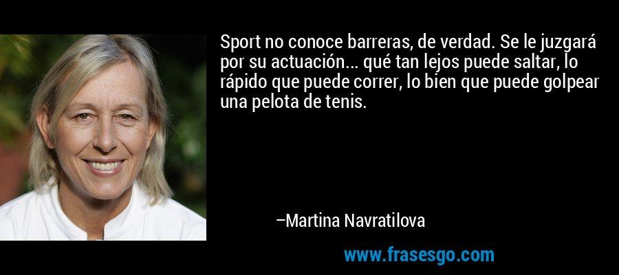Sport no conoce barreras, de verdad. Se le juzgará por su actuación... qué tan lejos puede saltar, lo rápido que puede correr, lo bien que puede golpear una pelota de tenis. – Martina Navratilova
