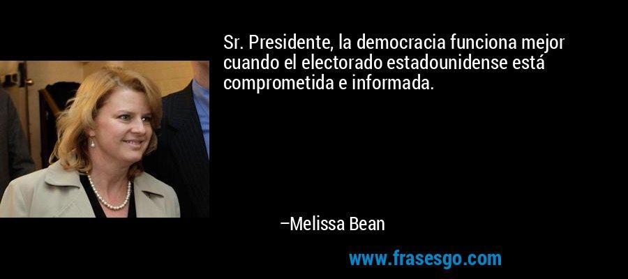 Sr. Presidente, la democracia funciona mejor cuando el electorado estadounidense está comprometida e informada. – Melissa Bean