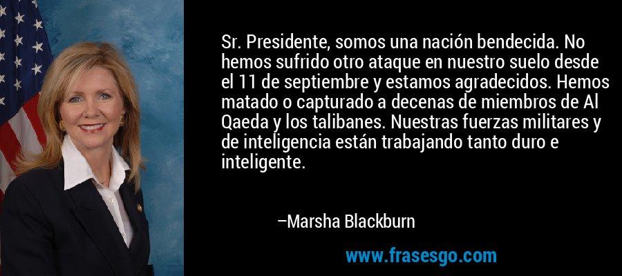 Sr. Presidente, somos una nación bendecida. No hemos sufrido otro ataque en nuestro suelo desde el 11 de septiembre y estamos agradecidos. Hemos matado o capturado a decenas de miembros de Al Qaeda y los talibanes. Nuestras fuerzas militares y de inteligencia están trabajando tanto duro e inteligente. – Marsha Blackburn