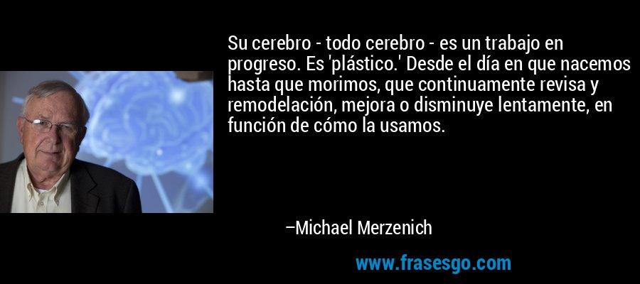 Su cerebro - todo cerebro - es un trabajo en progreso. Es 'plástico.' Desde el día en que nacemos hasta que morimos, que continuamente revisa y remodelación, mejora o disminuye lentamente, en función de cómo la usamos. – Michael Merzenich