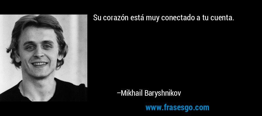 Su corazón está muy conectado a tu cuenta. – Mikhail Baryshnikov