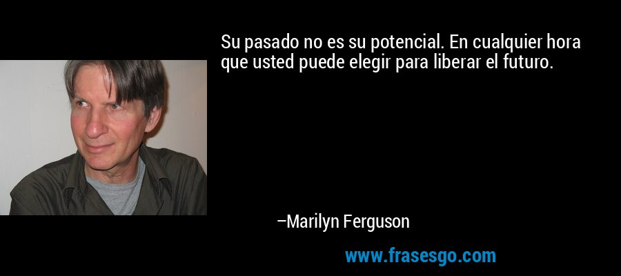Su pasado no es su potencial. En cualquier hora que usted puede elegir para liberar el futuro. – Marilyn Ferguson