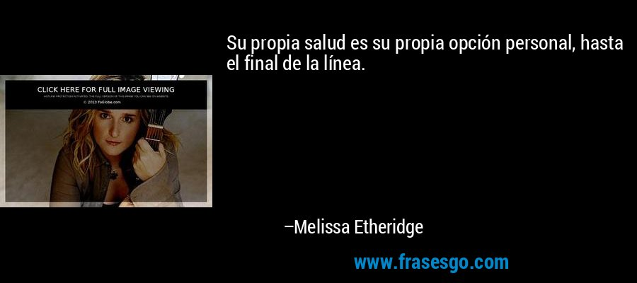 Su propia salud es su propia opción personal, hasta el final de la línea. – Melissa Etheridge