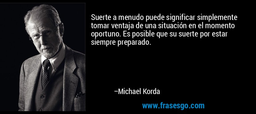 Suerte a menudo puede significar simplemente tomar ventaja de una situación en el momento oportuno. Es posible que su suerte por estar siempre preparado. – Michael Korda