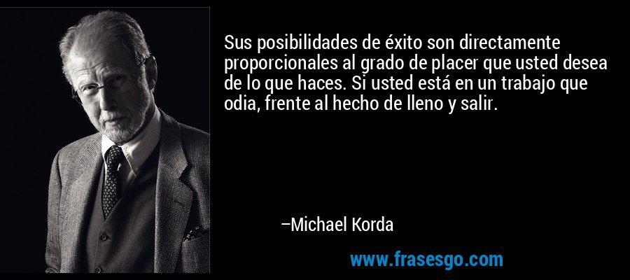 Sus posibilidades de éxito son directamente proporcionales al grado de placer que usted desea de lo que haces. Si usted está en un trabajo que odia, frente al hecho de lleno y salir. – Michael Korda