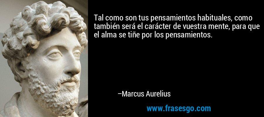 Tal como son tus pensamientos habituales, como también será el carácter de vuestra mente, para que el alma se tiñe por los pensamientos. – Marcus Aurelius