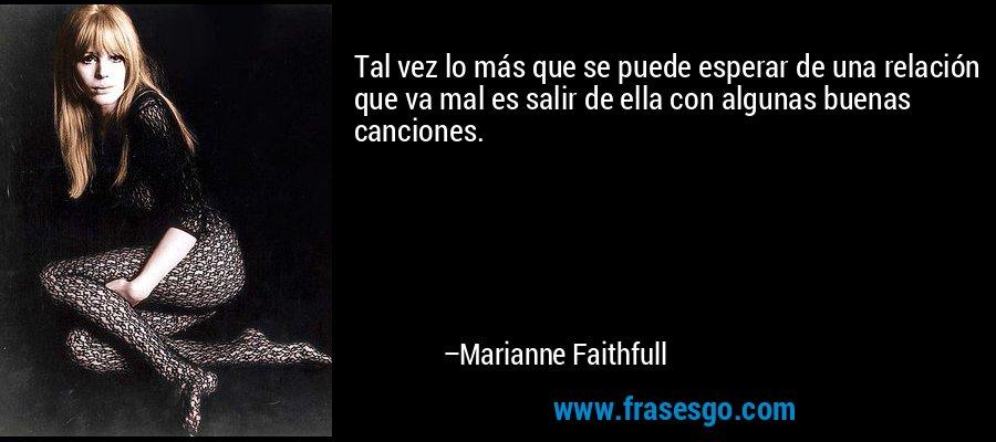 Tal vez lo más que se puede esperar de una relación que va mal es salir de ella con algunas buenas canciones. – Marianne Faithfull