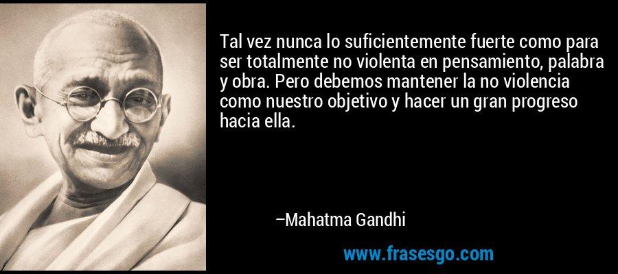 Tal vez nunca lo suficientemente fuerte como para ser totalmente no violenta en pensamiento, palabra y obra. Pero debemos mantener la no violencia como nuestro objetivo y hacer un gran progreso hacia ella. – Mahatma Gandhi
