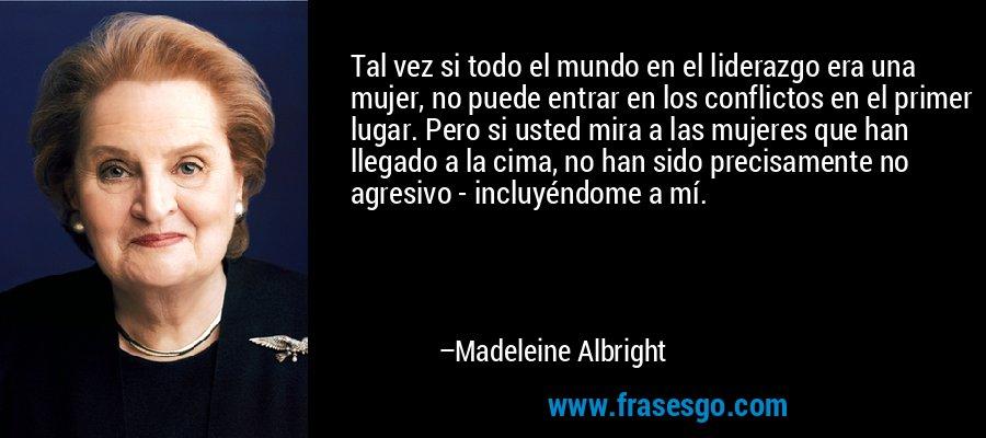 Tal vez si todo el mundo en el liderazgo era una mujer, no puede entrar en los conflictos en el primer lugar. Pero si usted mira a las mujeres que han llegado a la cima, no han sido precisamente no agresivo - incluyéndome a mí. – Madeleine Albright