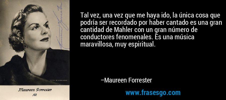 Tal vez, una vez que me haya ido, la única cosa que podría ser recordado por haber cantado es una gran cantidad de Mahler con un gran número de conductores fenomenales. Es una música maravillosa, muy espiritual. – Maureen Forrester