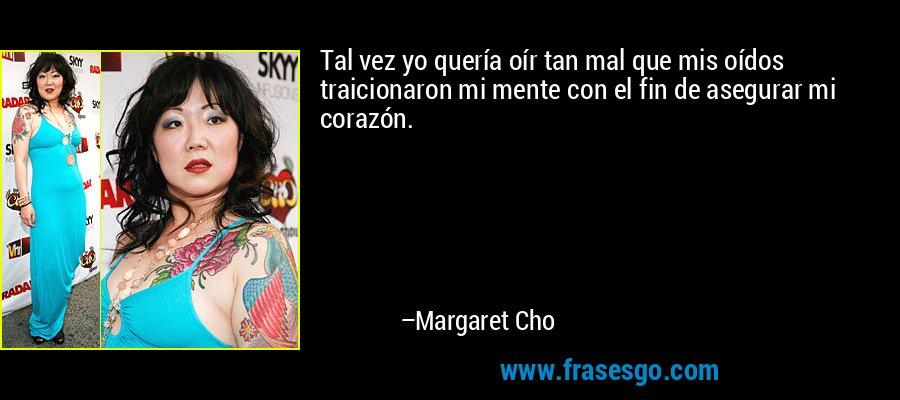 Tal vez yo quería oír tan mal que mis oídos traicionaron mi mente con el fin de asegurar mi corazón. – Margaret Cho