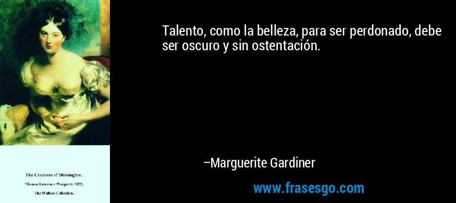 Talento, como la belleza, para ser perdonado, debe ser oscuro y sin ostentación. – Marguerite Gardiner