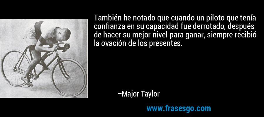 También he notado que cuando un piloto que tenía confianza en su capacidad fue derrotado, después de hacer su mejor nivel para ganar, siempre recibió la ovación de los presentes. – Major Taylor