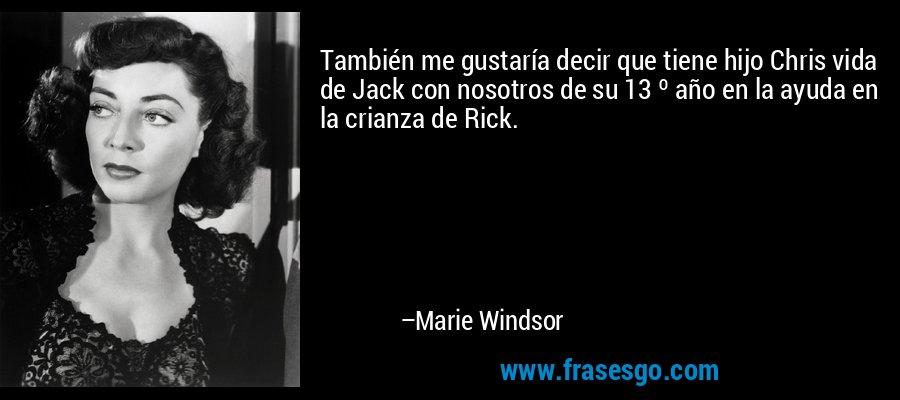 También me gustaría decir que tiene hijo Chris vida de Jack con nosotros de su 13 º año en la ayuda en la crianza de Rick. – Marie Windsor