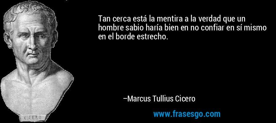 Tan cerca está la mentira a la verdad que un hombre sabio haría bien en no confiar en sí mismo en el borde estrecho. – Marcus Tullius Cicero