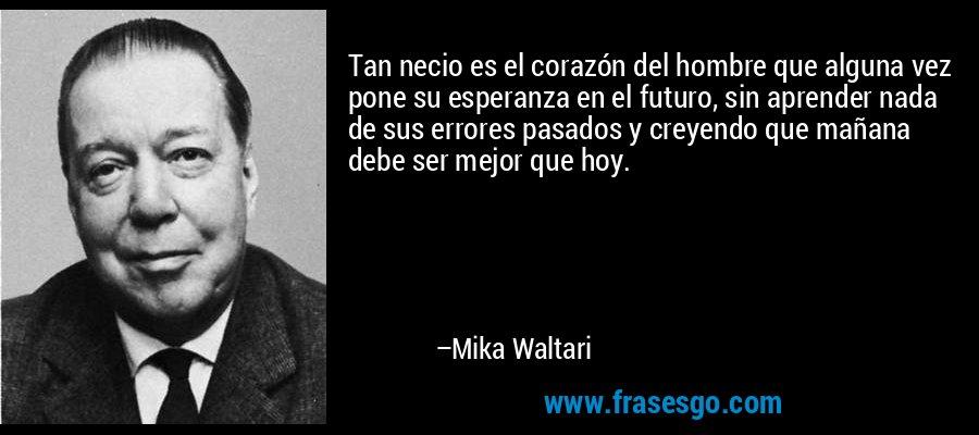 Tan necio es el corazón del hombre que alguna vez pone su esperanza en el futuro, sin aprender nada de sus errores pasados y creyendo que mañana debe ser mejor que hoy. – Mika Waltari