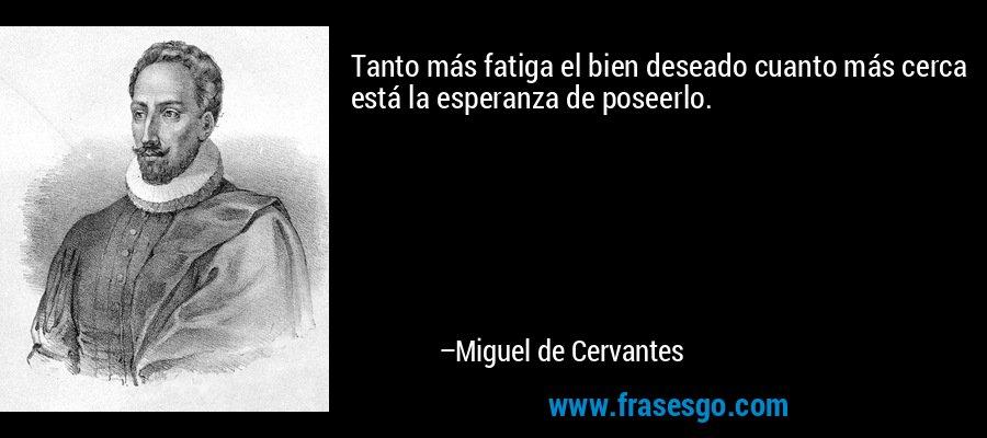 Tanto más fatiga el bien deseado cuanto más cerca está la esperanza de poseerlo. – Miguel de Cervantes