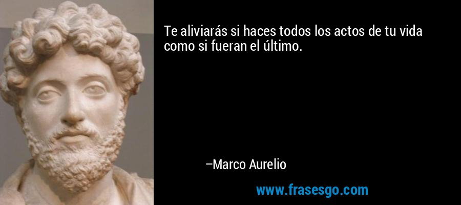 Te aliviarás si haces todos los actos de tu vida como si fueran el último. – Marco Aurelio