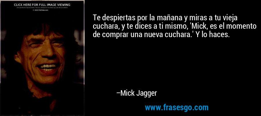 Te despiertas por la mañana y miras a tu vieja cuchara, y te dices a ti mismo, 'Mick, es el momento de comprar una nueva cuchara.' Y lo haces. – Mick Jagger