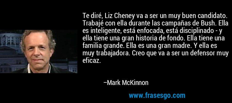 Te diré, Liz Cheney va a ser un muy buen candidato. Trabajé con ella durante las campañas de Bush. Ella es inteligente, está enfocada, está disciplinado - y ella tiene una gran historia de fondo. Ella tiene una familia grande. Ella es una gran madre. Y ella es muy trabajadora. Creo que va a ser un defensor muy eficaz. – Mark McKinnon