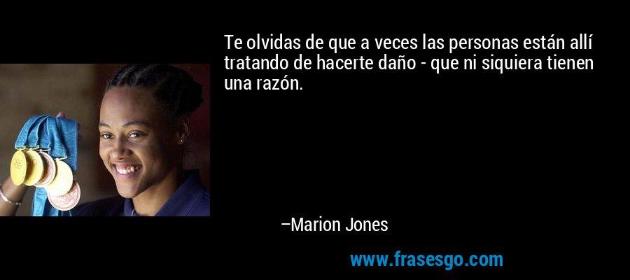 Te olvidas de que a veces las personas están allí tratando de hacerte daño - que ni siquiera tienen una razón. – Marion Jones