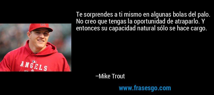 Te sorprendes a ti mismo en algunas bolas del palo. No creo que tengas la oportunidad de atraparlo. Y entonces su capacidad natural sólo se hace cargo. – Mike Trout