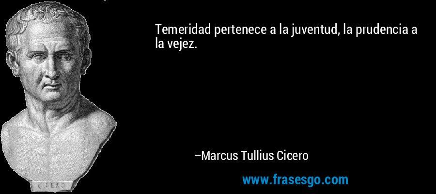 Temeridad pertenece a la juventud, la prudencia a la vejez. – Marcus Tullius Cicero