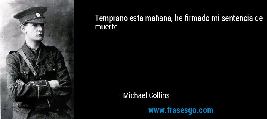 Temprano esta mañana, he firmado mi sentencia de muerte. – Michael Collins