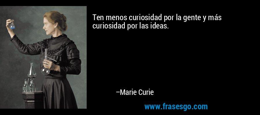 Ten menos curiosidad por la gente y más curiosidad por las ideas. – Marie Curie
