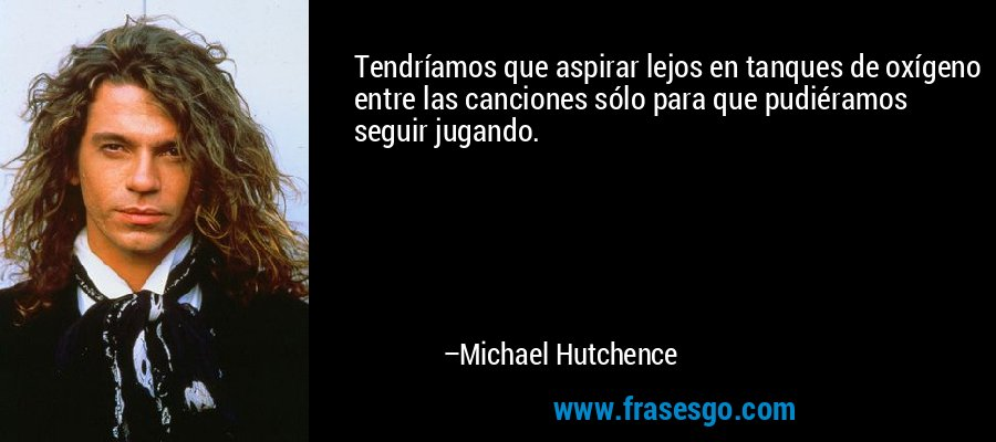 Tendríamos que aspirar lejos en tanques de oxígeno entre las canciones sólo para que pudiéramos seguir jugando. – Michael Hutchence