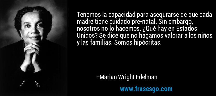 Tenemos la capacidad para asegurarse de que cada madre tiene cuidado pre-natal. Sin embargo, nosotros no lo hacemos. ¿Qué hay en Estados Unidos? Se dice que no hagamos valorar a los niños y las familias. Somos hipócritas. – Marian Wright Edelman
