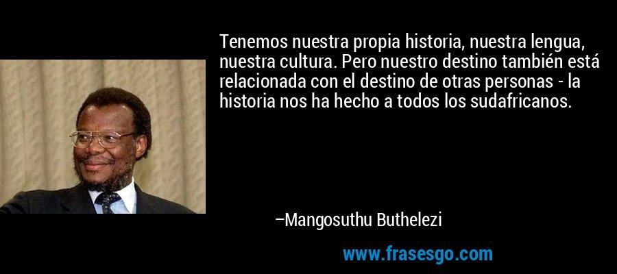 Tenemos nuestra propia historia, nuestra lengua, nuestra cultura. Pero nuestro destino también está relacionada con el destino de otras personas - la historia nos ha hecho a todos los sudafricanos. – Mangosuthu Buthelezi