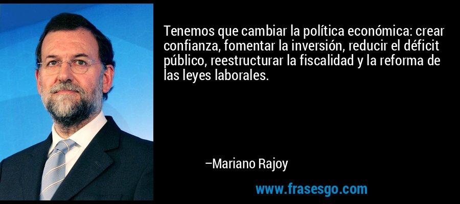 Tenemos que cambiar la política económica: crear confianza, fomentar la inversión, reducir el déficit público, reestructurar la fiscalidad y la reforma de las leyes laborales. – Mariano Rajoy