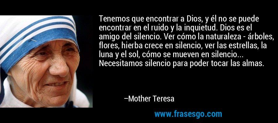 Tenemos que encontrar a Dios, y él no se puede encontrar en el ruido y la inquietud. Dios es el amigo del silencio. Ver cómo la naturaleza - árboles, flores, hierba crece en silencio, ver las estrellas, la luna y el sol, cómo se mueven en silencio... Necesitamos silencio para poder tocar las almas. – Mother Teresa