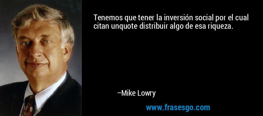 Tenemos que tener la inversión social por el cual citan unquote distribuir algo de esa riqueza. – Mike Lowry