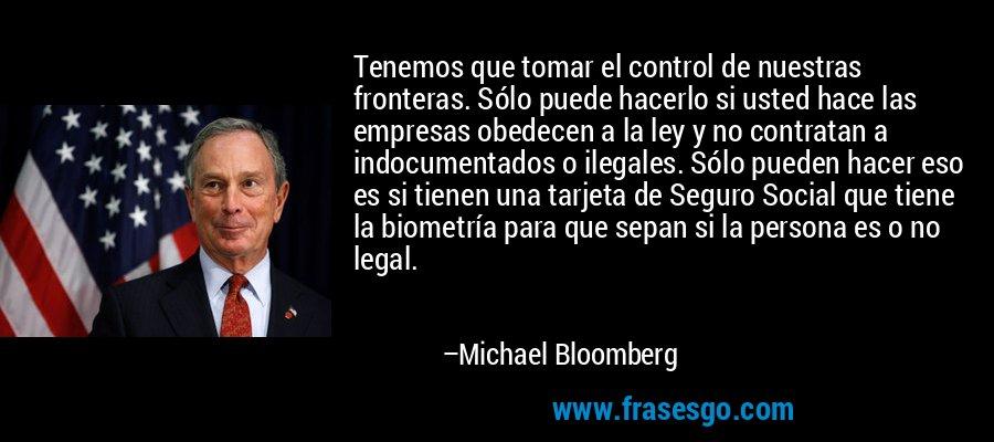 Tenemos que tomar el control de nuestras fronteras. Sólo puede hacerlo si usted hace las empresas obedecen a la ley y no contratan a indocumentados o ilegales. Sólo pueden hacer eso es si tienen una tarjeta de Seguro Social que tiene la biometría para que sepan si la persona es o no legal. – Michael Bloomberg