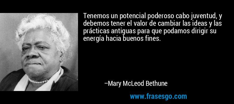 Tenemos un potencial poderoso cabo juventud, y debemos tener el valor de cambiar las ideas y las prácticas antiguas para que podamos dirigir su energía hacia buenos fines. – Mary McLeod Bethune