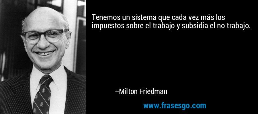 Tenemos un sistema que cada vez más los impuestos sobre el trabajo y subsidia el no trabajo. – Milton Friedman