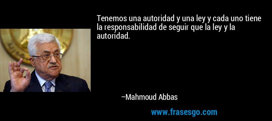 Tenemos una autoridad y una ley y cada uno tiene la responsabilidad de seguir que la ley y la autoridad. – Mahmoud Abbas