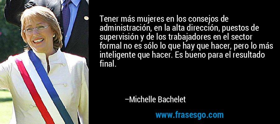 Tener más mujeres en los consejos de administración, en la alta dirección, puestos de supervisión y de los trabajadores en el sector formal no es sólo lo que hay que hacer, pero lo más inteligente que hacer. Es bueno para el resultado final. – Michelle Bachelet