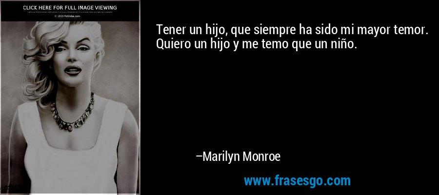 Tener un hijo, que siempre ha sido mi mayor temor. Quiero un hijo y me temo que un niño. – Marilyn Monroe