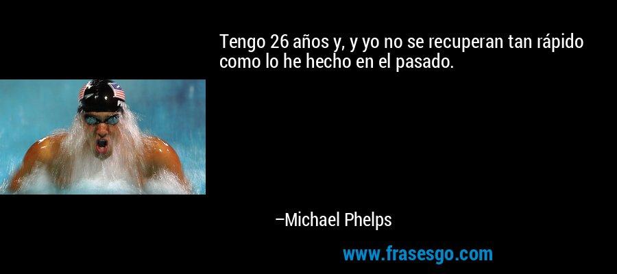 Tengo 26 años y, y yo no se recuperan tan rápido como lo he hecho en el pasado. – Michael Phelps
