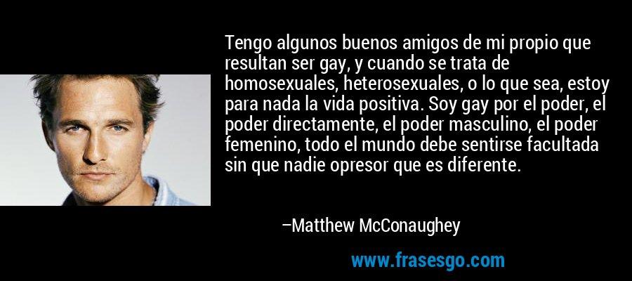 Tengo algunos buenos amigos de mi propio que resultan ser gay, y cuando se trata de homosexuales, heterosexuales, o lo que sea, estoy para nada la vida positiva. Soy gay por el poder, el poder directamente, el poder masculino, el poder femenino, todo el mundo debe sentirse facultada sin que nadie opresor que es diferente. – Matthew McConaughey