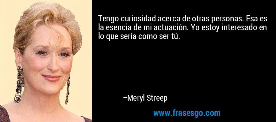 Tengo curiosidad acerca de otras personas. Esa es la esencia de mi actuación. Yo estoy interesado en lo que sería como ser tú. – Meryl Streep